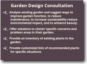 Garden Design Consultation d Analyze existing garden and suggest ways to improve garden function, to reduce maintenance, to increase sustainability reduce environmental impact, and to enhance beauty. d Offer solutions to clients' specific concerns and problem areas in their garden. d Provide an inventory of existing plants in the garden. d Provide customized lists of recommended plants for specific situations.